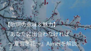 Aimer(エメ)『あなたに出会わなければ 〜夏雪冬花〜』歌詞【意味&魅力】|アニメ『夏雪ランデブー』EDテーマ