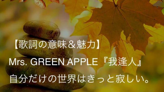 Mrs. GREEN APPLE『我逢人』歌詞【意味&解釈】|人と人との出逢いの尊さを描いた一曲(ミセス)