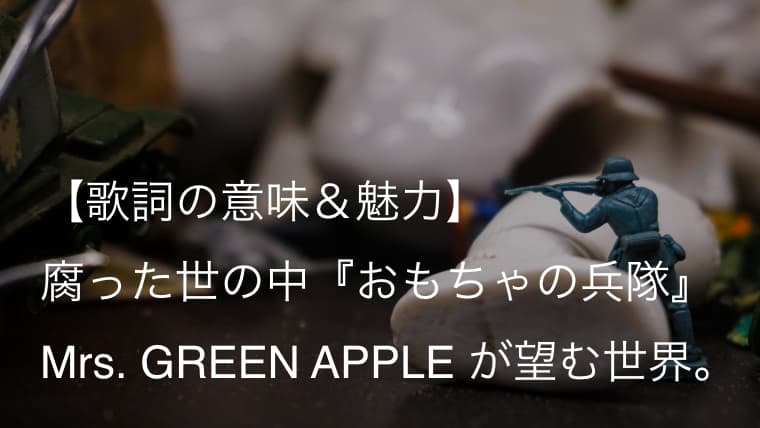 Mrs. GREEN APPLE『おもちゃの兵隊』歌詞【意味&解釈】 どうか自分を見失わないでほしい(ミセス)
