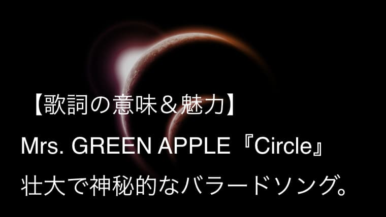 "Mrs. GREEN APPLE『Circle』歌詞【意味&解釈】|生きるとは""愛""を探す壮大な旅のようだ(ミセス)"