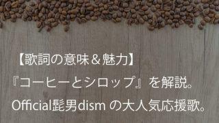 Official髭男dism『コーヒーとシロップ』歌詞【意味&解釈】|社会人あるあるにきっと誰もが共感するはず(ヒゲダン)