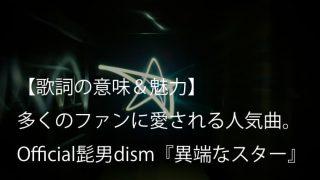 Official髭男dism『異端なスター』歌詞【意味&解釈】|Vo.藤原聡の音楽に対する信念が詰まった一曲(ヒゲダン)