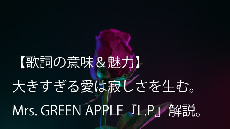 Mrs. GREEN APPLE『L.P』歌詞【意味&解釈】|大森元貴が描く唯一無二のラブバラード曲(ミセス)