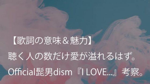Official髭男dism『I LOVE...』歌詞【意味&考察】|胸がギュッと締め付けられるようなラストが美しい!(ヒゲダン)
