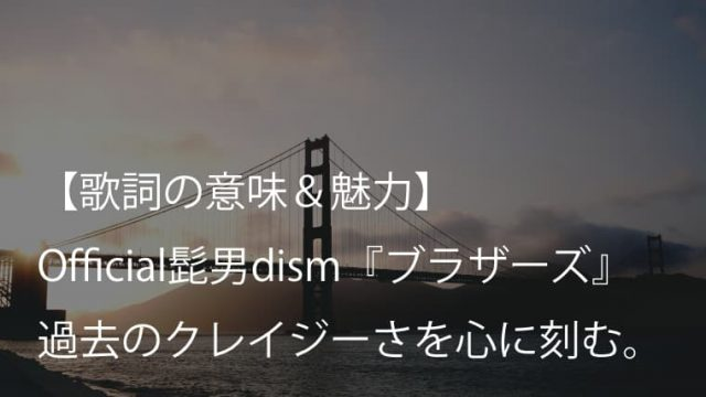 Official髭男dism『ブラザーズ』歌詞【意味&考察】|髭男の過去と未来を鮮明に映し出す一曲(ヒゲダン)