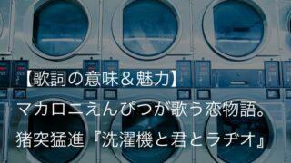 マカロニえんぴつ『洗濯機と君とラヂオ』歌詞【意味&解釈】|独特なタイトル名に込められた意味とは?