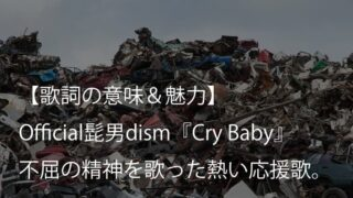 Official髭男dism『Cry Baby』歌詞【意味&解釈】|アニメ『東京リベンジャーズ』主題歌の応援歌(ヒゲダン)