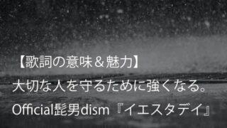 Official髭男dism『イエスタデイ』歌詞【意味&解釈】|アニメーション映画『HELLO WORLD』主題歌(ヒゲダン)